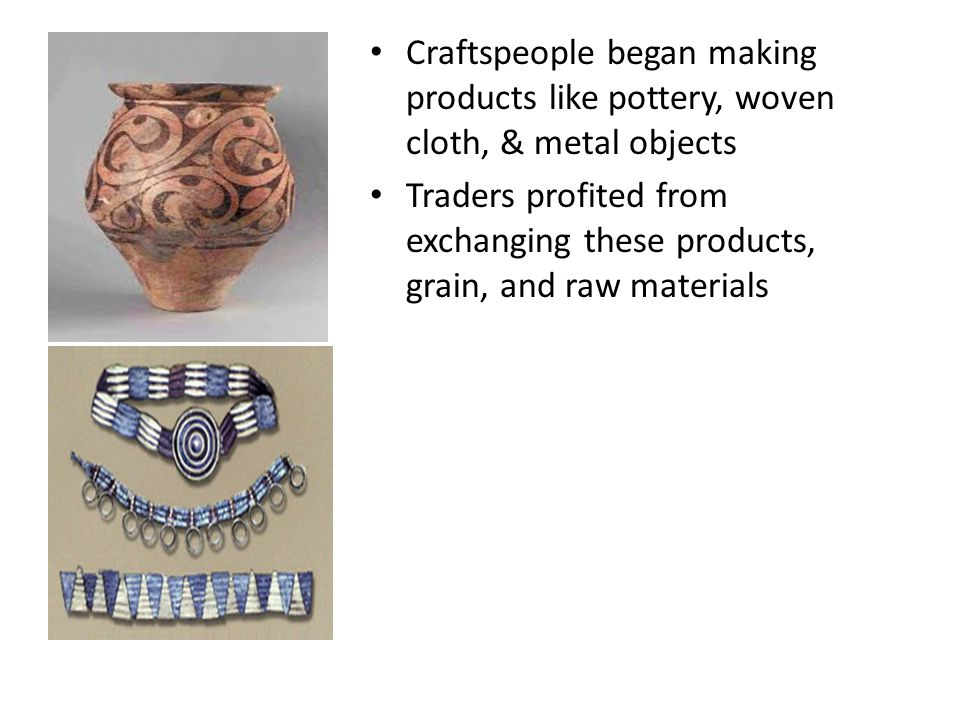 Craftspeople began making products like pottery, woven cloth, & metal objects