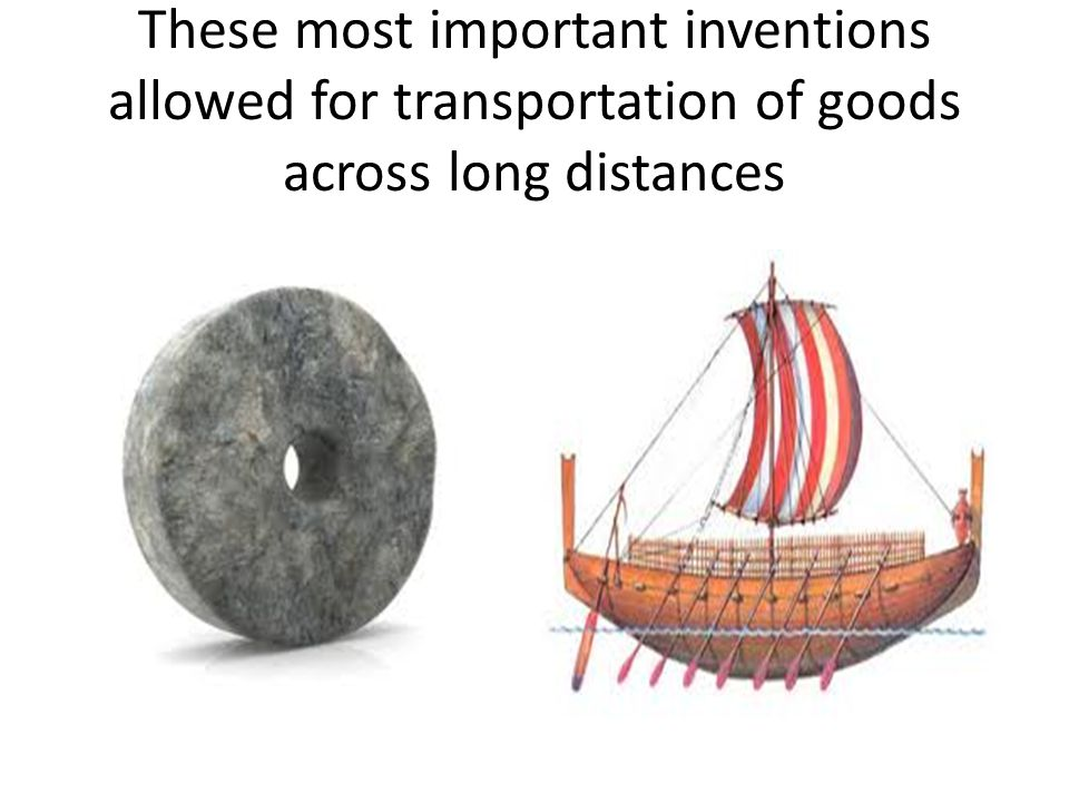 These most important inventions allowed for transportation of goods across long distances