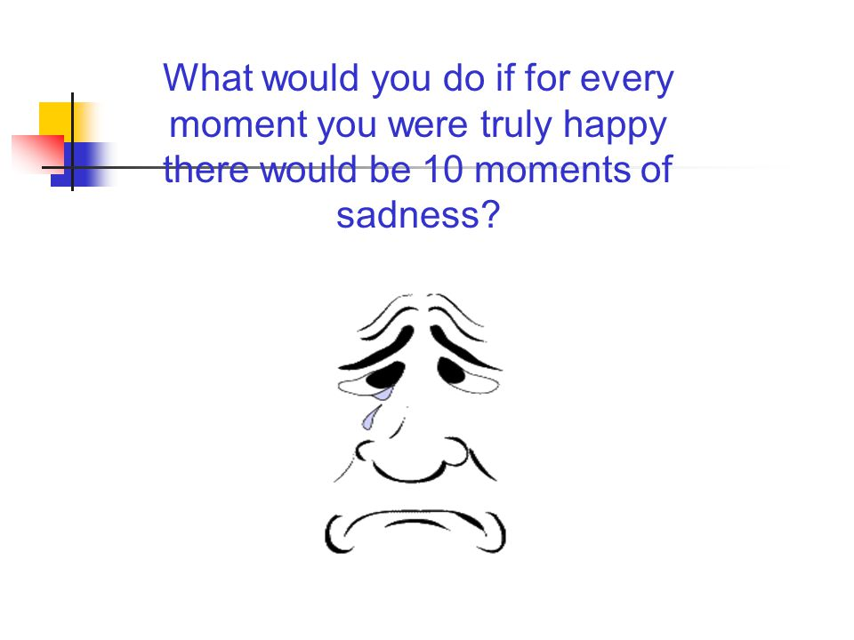 What would you do if for every moment you were truly happy there would be 10 moments of sadness
