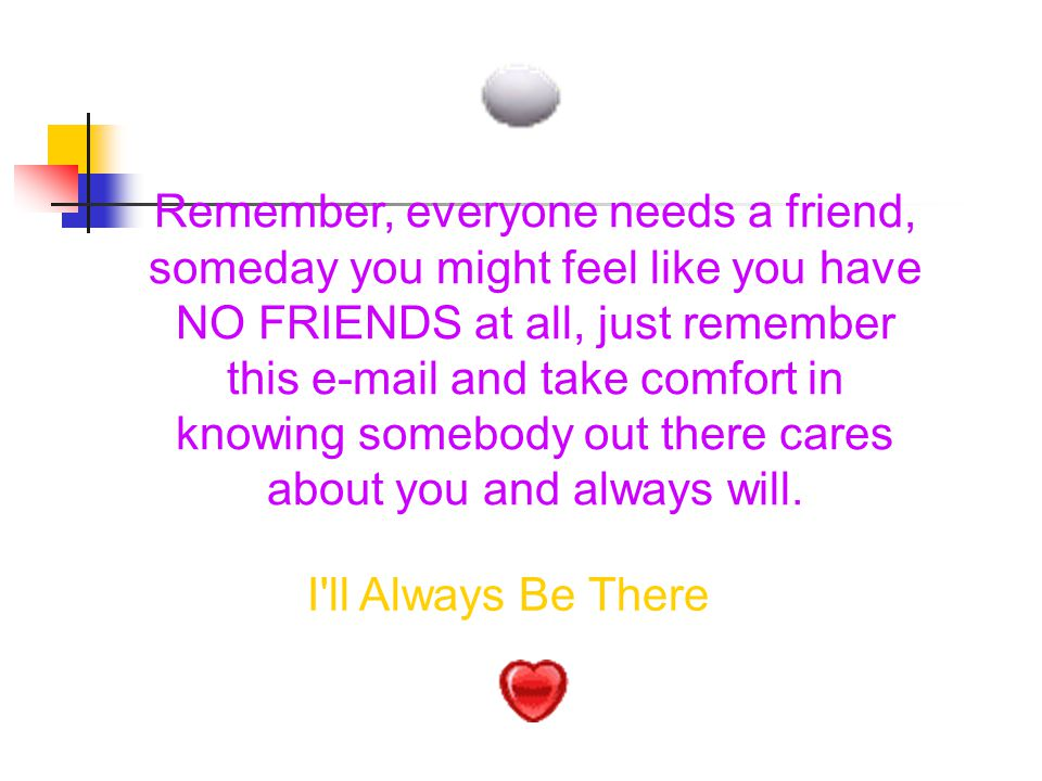 Remember, everyone needs a friend, someday you might feel like you have NO FRIENDS at all, just remember this e-mail and take comfort in knowing somebody out there cares about you and always will.