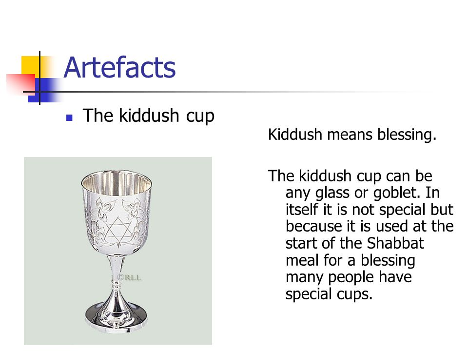 Artefacts The kiddush cup Kiddush means blessing.
