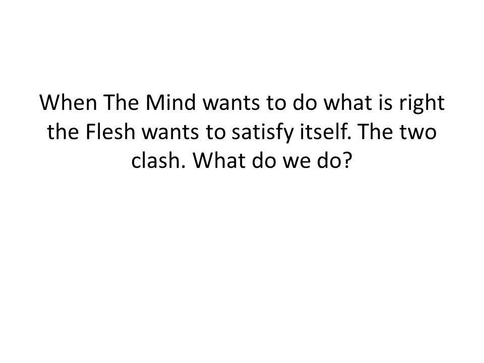When The Mind wants to do what is right the Flesh wants to satisfy itself.