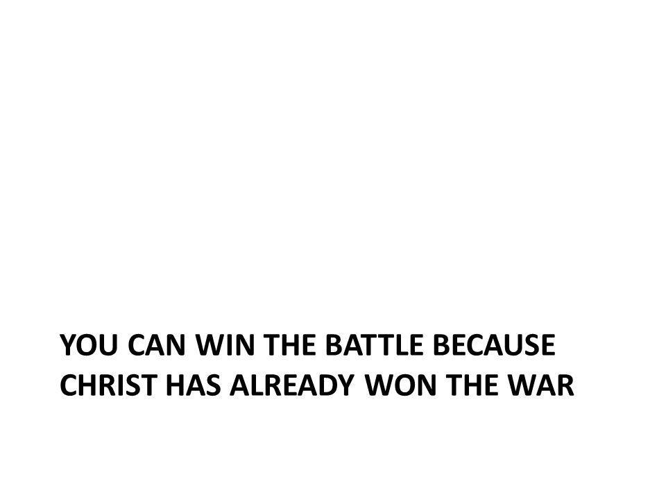 You Can win the Battle because Christ has already won the war