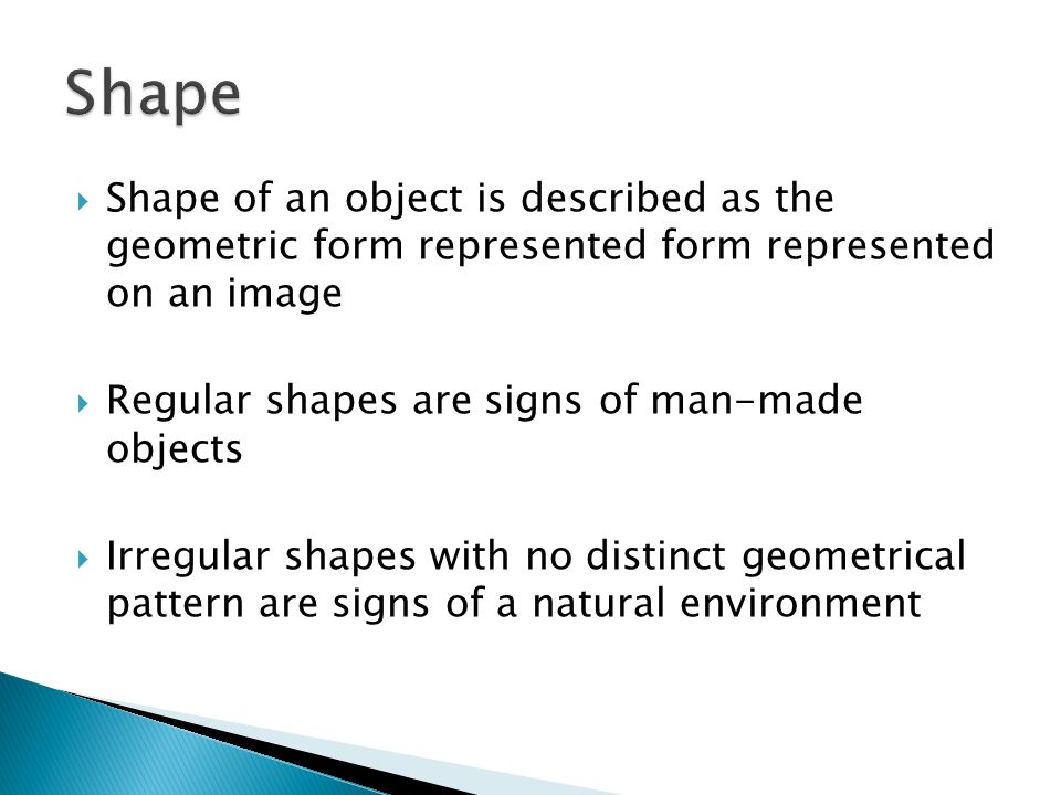 Shape Shape of an object is described as the geometric form represented form represented on an image.