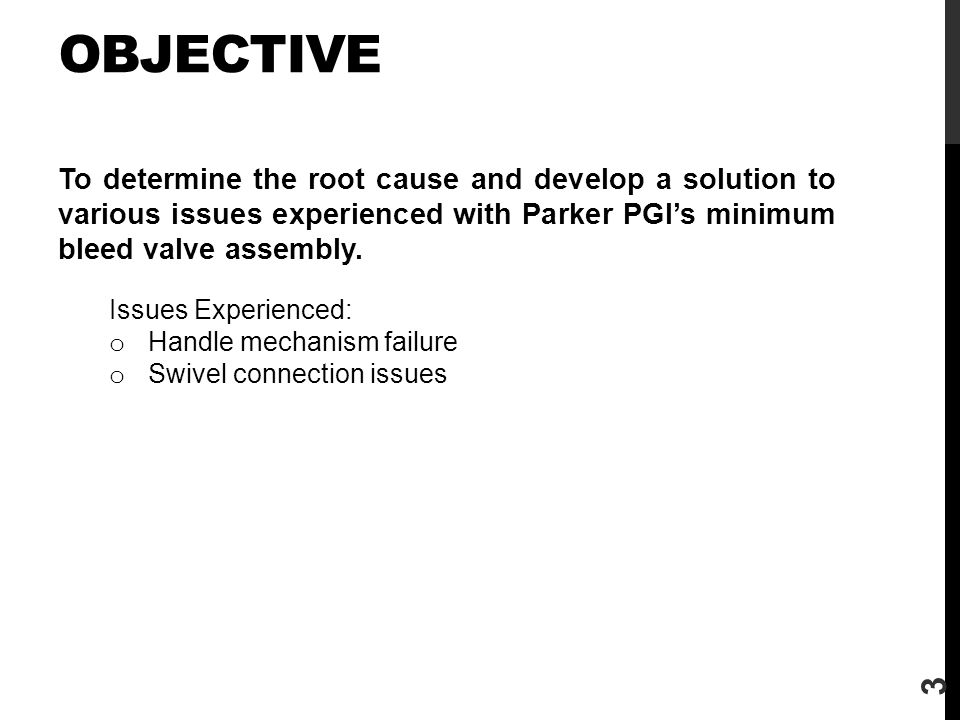 Objective To determine the root cause and develop a solution to various issues experienced with Parker PGI's minimum bleed valve assembly.