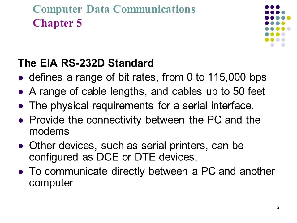 The EIA RS-232D Standard defines a range of bit rates, from 0 to 115,000 bps. A range of cable lengths, and cables up to 50 feet.