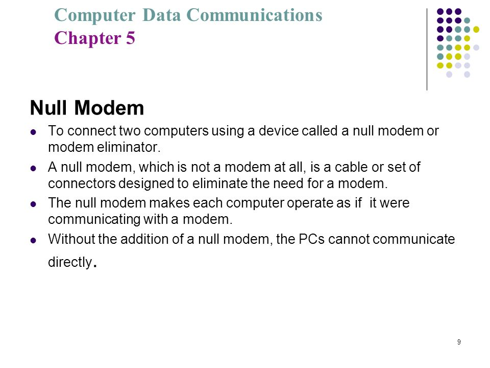 Null Modem To connect two computers using a device called a null modem or modem eliminator.