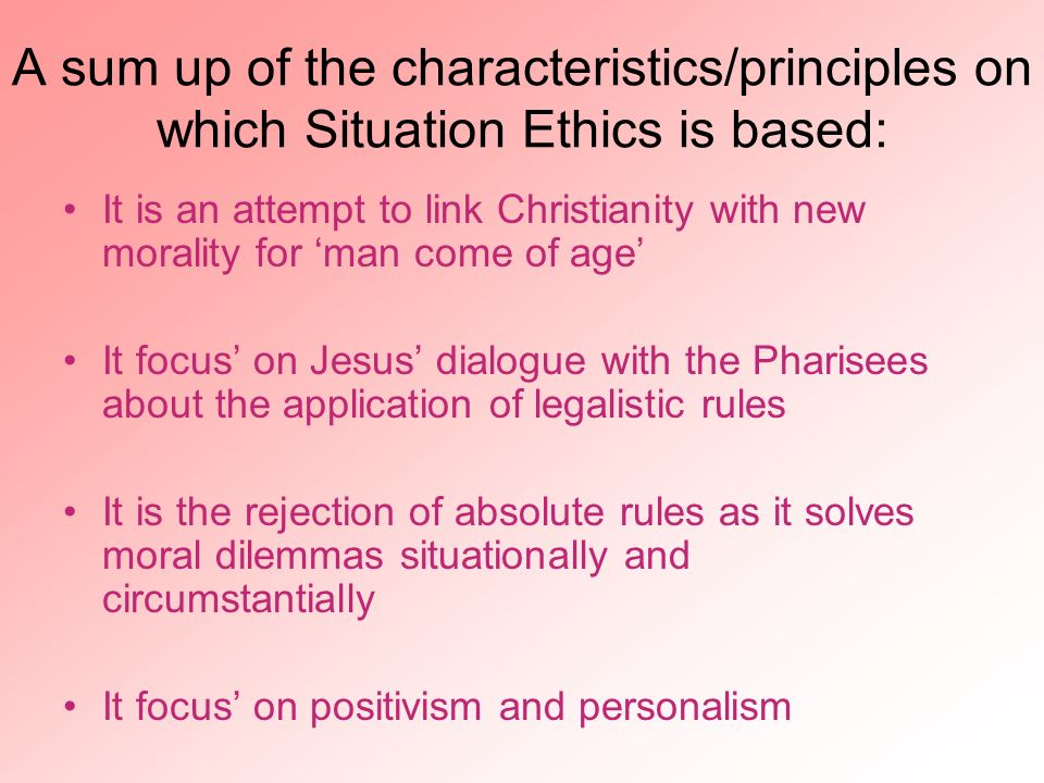 A sum up of the characteristics/principles on which Situation Ethics is based: