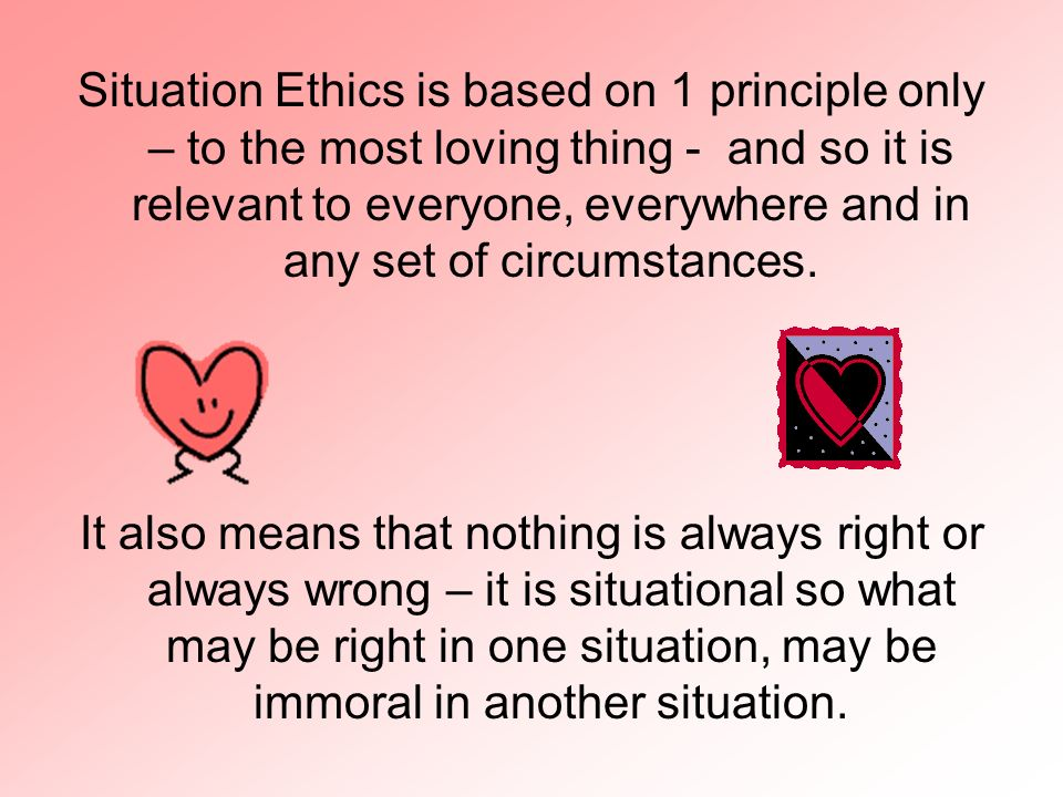Situation Ethics is based on 1 principle only – to the most loving thing - and so it is relevant to everyone, everywhere and in any set of circumstances.