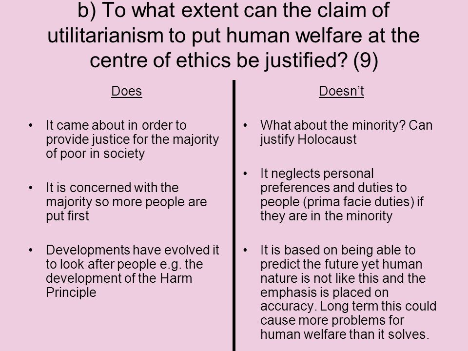 b) To what extent can the claim of utilitarianism to put human welfare at the centre of ethics be justified (9)