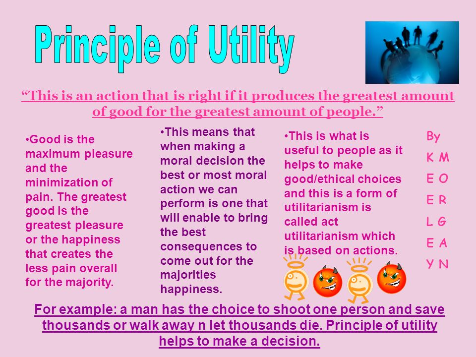 Principle of Utility This is an action that is right if it produces the greatest amount of good for the greatest amount of people.
