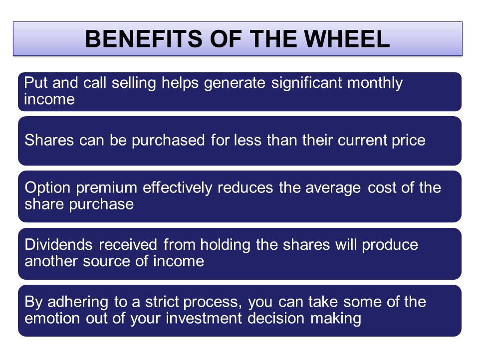 BENEFITS OF THE WHEEL Put and call selling helps generate significant monthly income. Shares can be purchased for less than their current price.