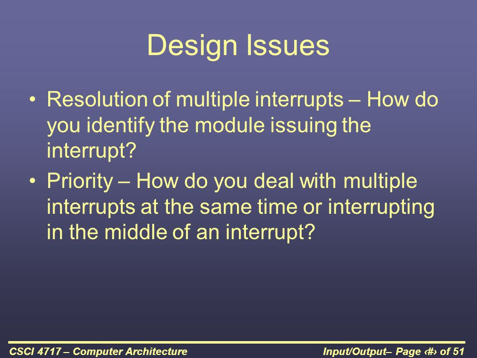 Design Issues Resolution of multiple interrupts – How do you identify the module issuing the interrupt