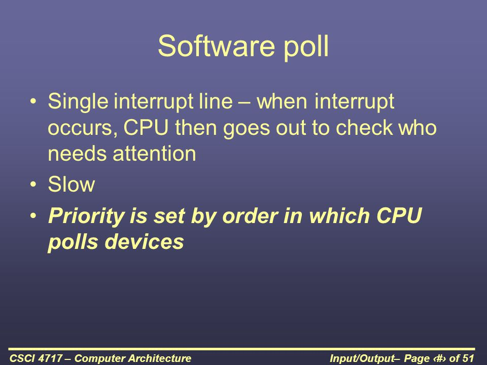 Software poll Single interrupt line – when interrupt occurs, CPU then goes out to check who needs attention.