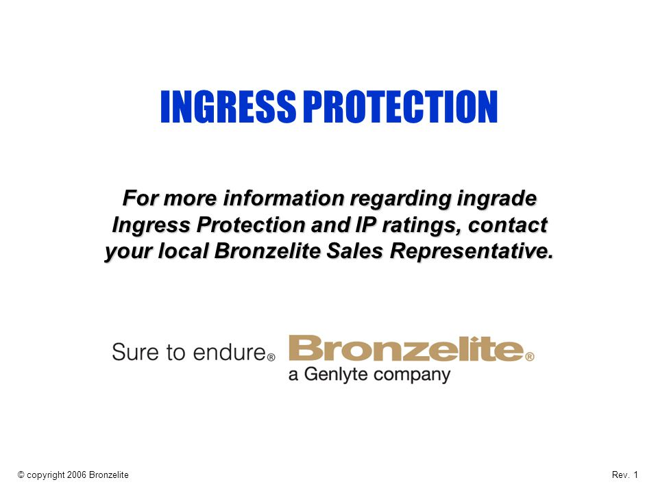 INGRESS PROTECTION For more information regarding ingrade Ingress Protection and IP ratings, contact your local Bronzelite Sales Representative.
