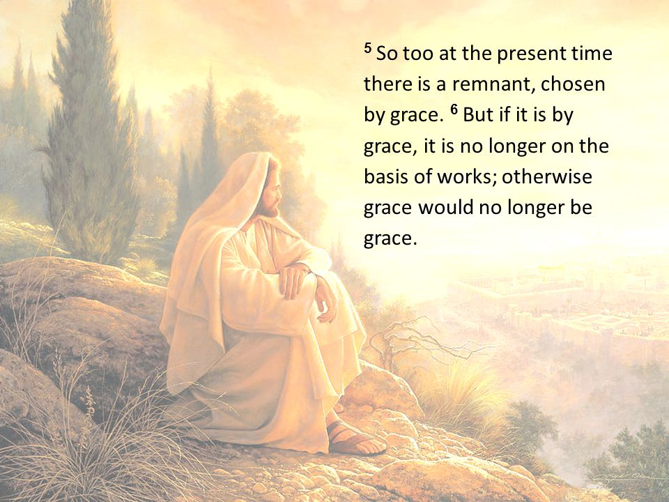 5 So too at the present time there is a remnant, chosen by grace
