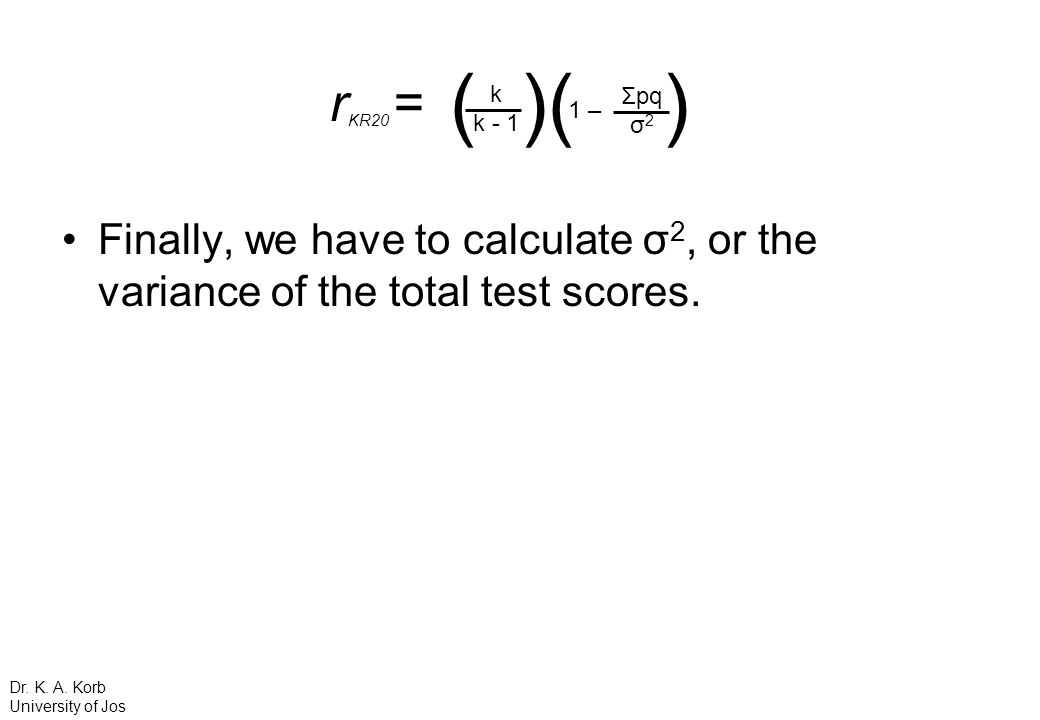 rKR20 = ( )( ) k. k – Σpq. σ2. Finally, we have to calculate σ2, or the variance of the total test scores.