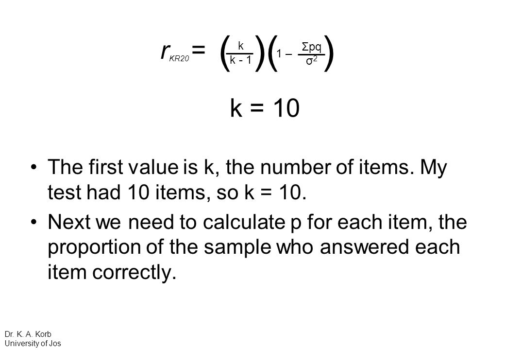 rKR20 = ( )( ) k. k – Σpq. σ2. k = 10. The first value is k, the number of items. My test had 10 items, so k = 10.