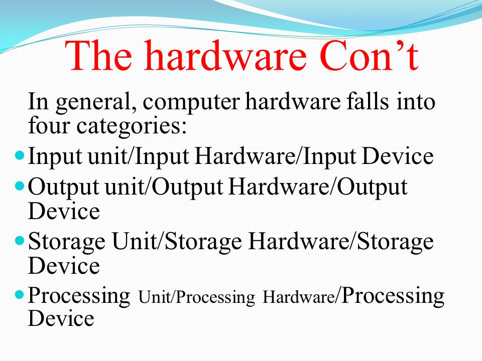 The hardware Con't In general, computer hardware falls into four categories: Input unit/Input Hardware/Input Device.