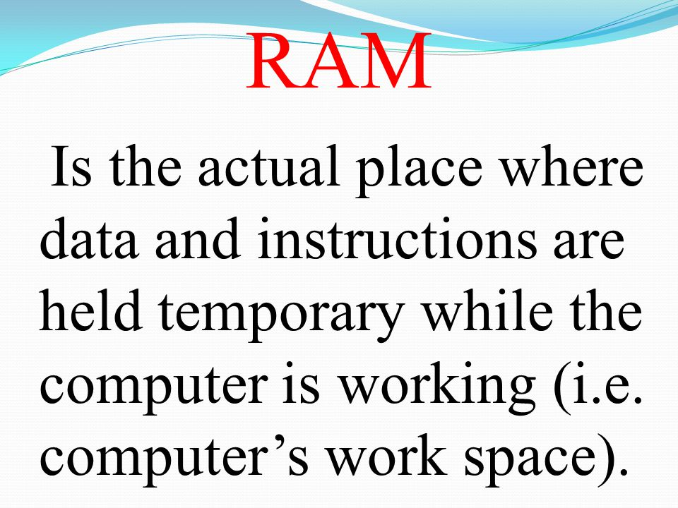 RAM Is the actual place where data and instructions are held temporary while the computer is working (i.e.
