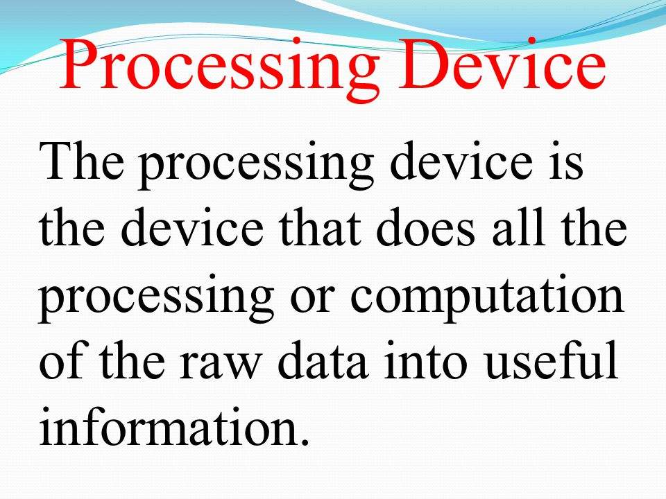 Processing Device The processing device is the device that does all the processing or computation of the raw data into useful information.