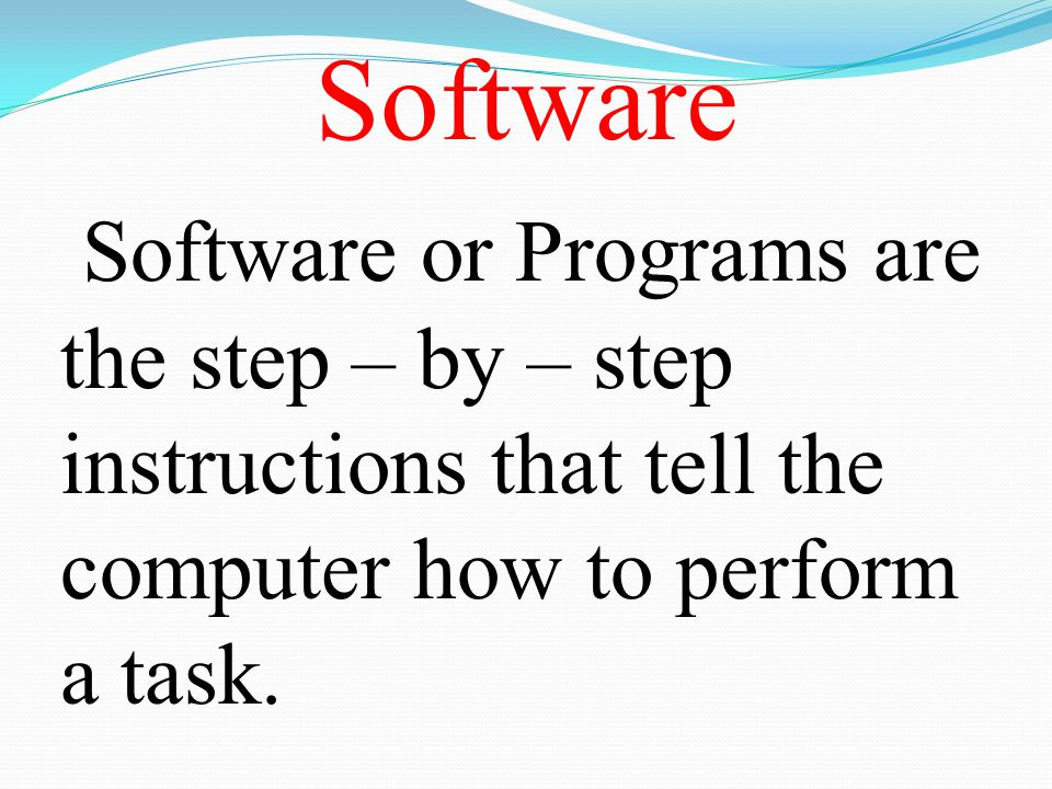 Software Software or Programs are the step – by – step instructions that tell the computer how to perform a task.