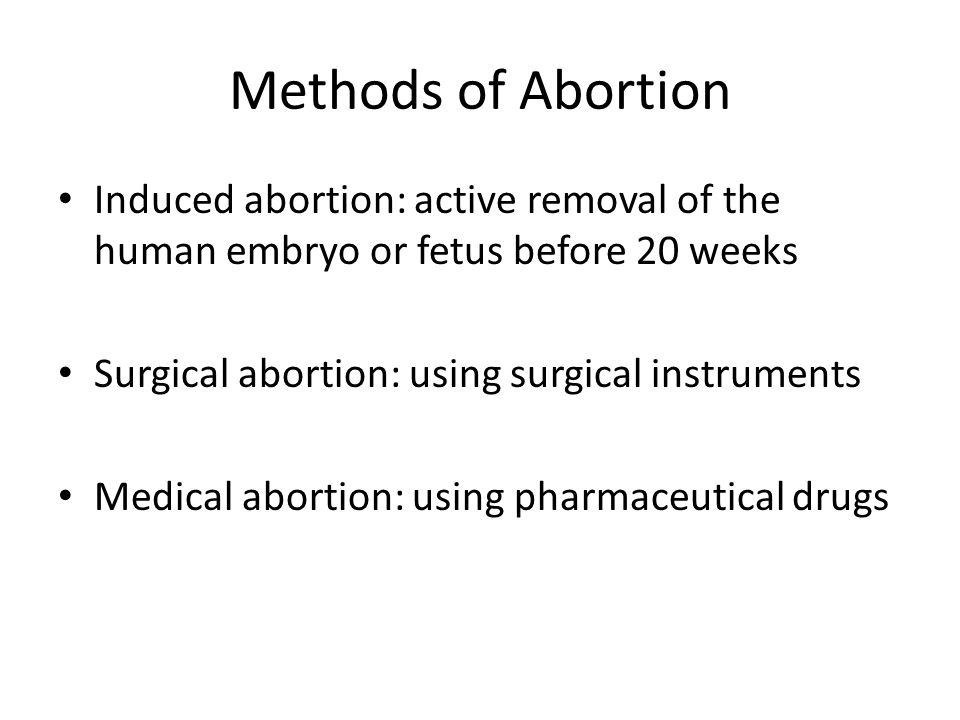 Methods of Abortion Induced abortion: active removal of the human embryo or fetus before 20 weeks. Surgical abortion: using surgical instruments.