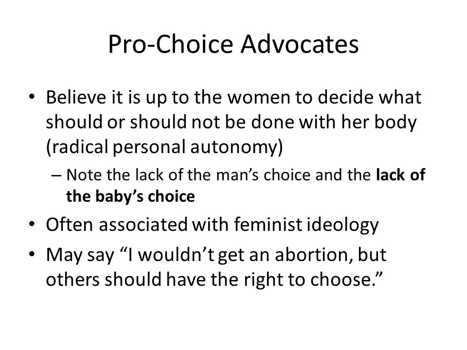 Pro-Choice Advocates Believe it is up to the women to decide what should or should not be done with her body (radical personal autonomy)