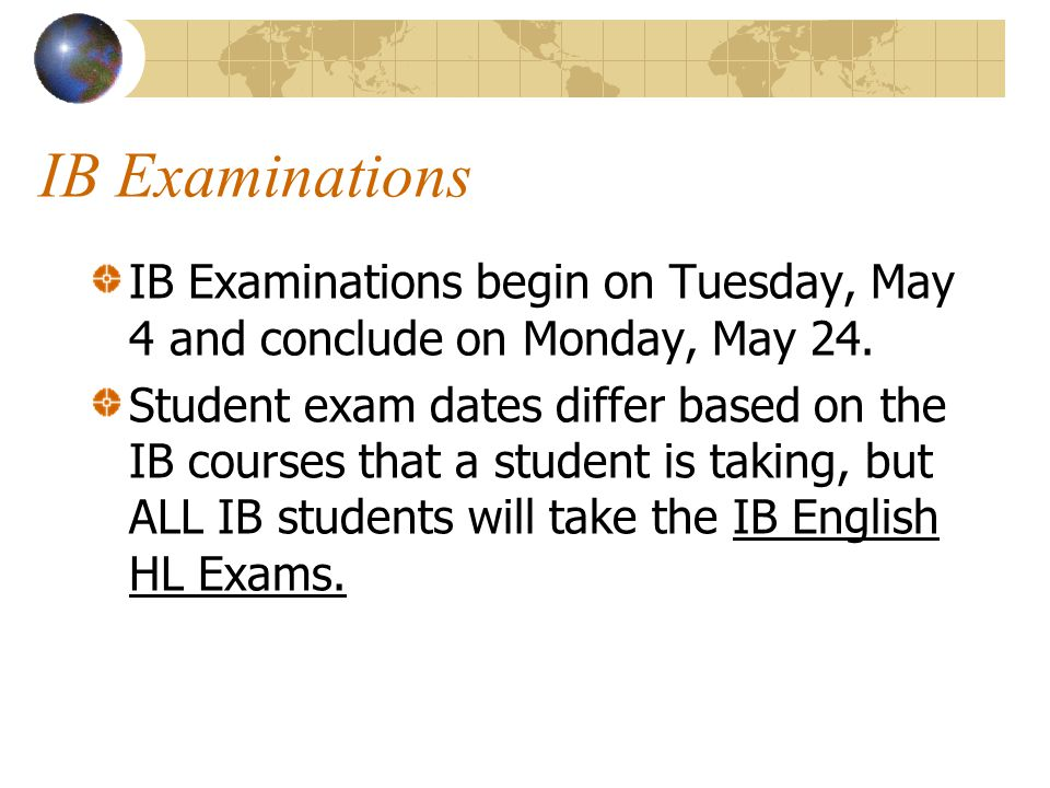 IB Examinations IB Examinations begin on Tuesday, May 4 and conclude on Monday, May 24.