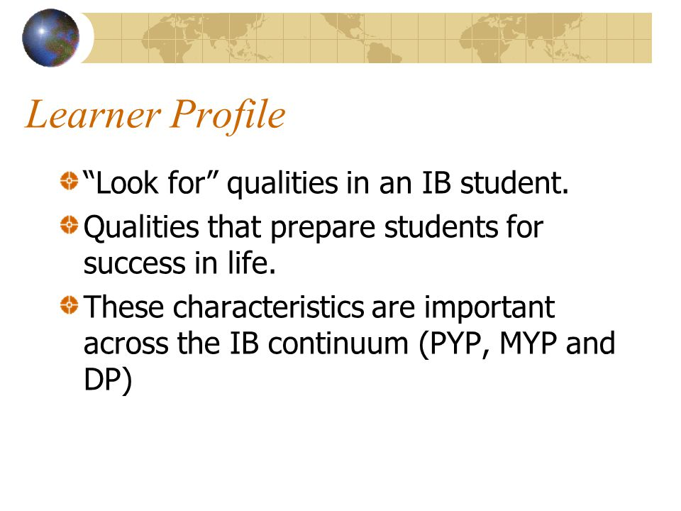 Learner Profile Look for qualities in an IB student.