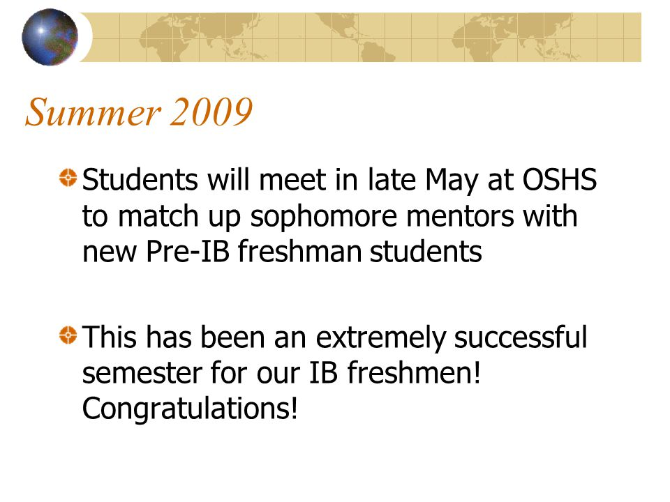 Summer 2009 Students will meet in late May at OSHS to match up sophomore mentors with new Pre-IB freshman students.