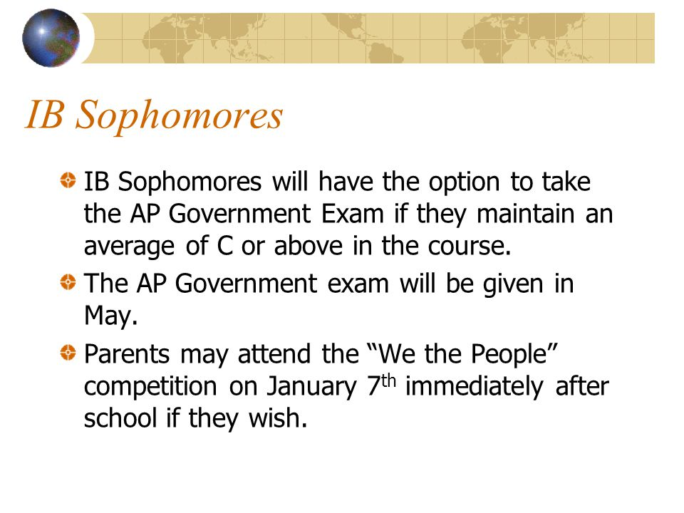 IB Sophomores IB Sophomores will have the option to take the AP Government Exam if they maintain an average of C or above in the course.