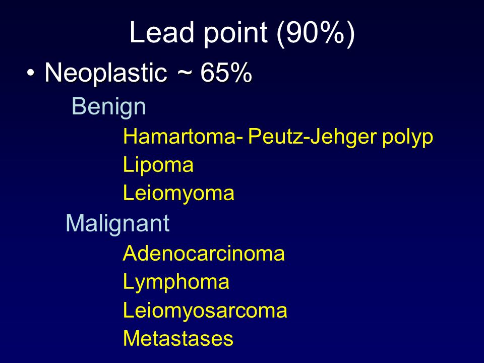 Lead point (90%) Neoplastic ~ 65% Benign Hamartoma- Peutz-Jehger polyp