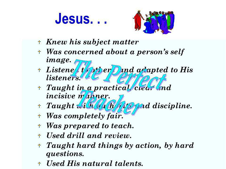 Jesus. . . The Perfect Teacher Knew his subject matter