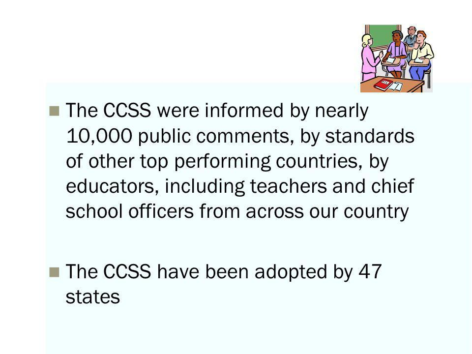 The CCSS were informed by nearly 10,000 public comments, by standards of other top performing countries, by educators, including teachers and chief school officers from across our country