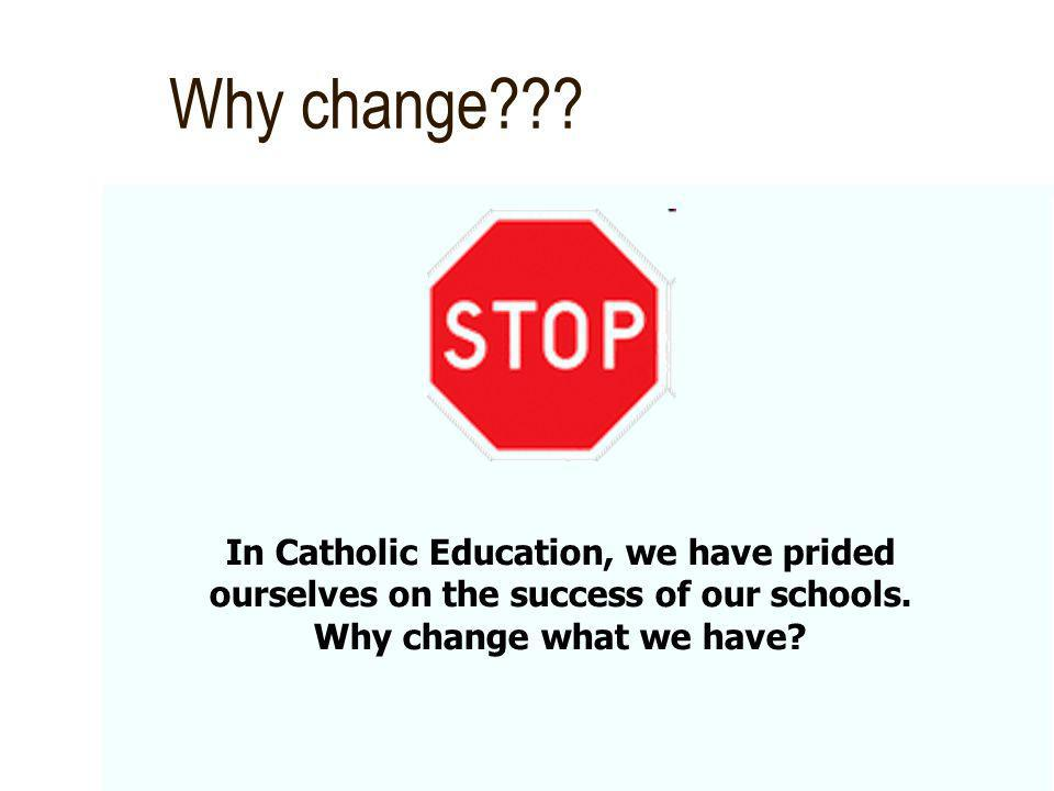 Why change . In Catholic Education, we have prided ourselves on the success of our schools.