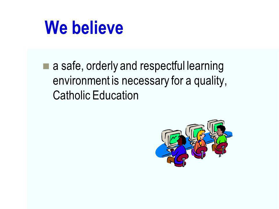 We believe a safe, orderly and respectful learning environment is necessary for a quality, Catholic Education.