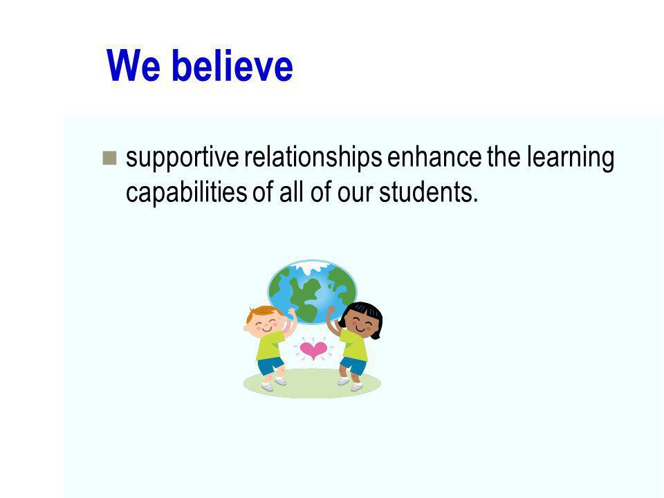 We believe supportive relationships enhance the learning capabilities of all of our students.