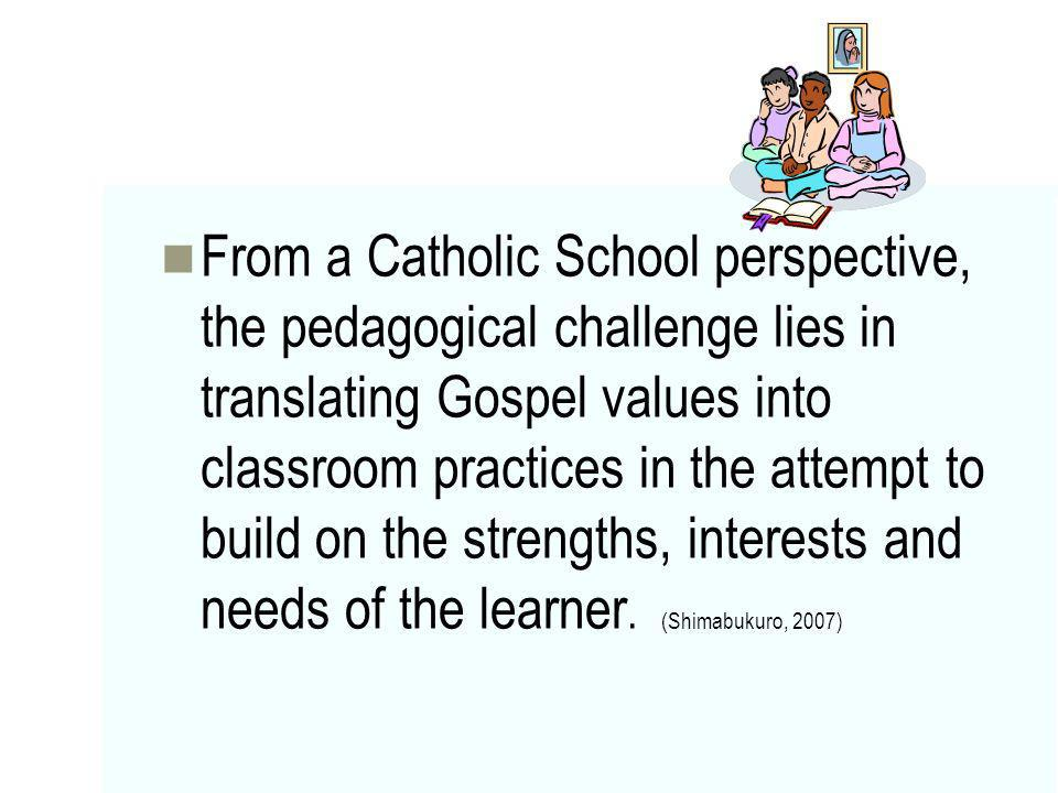 From a Catholic School perspective, the pedagogical challenge lies in translating Gospel values into classroom practices in the attempt to build on the strengths, interests and needs of the learner.