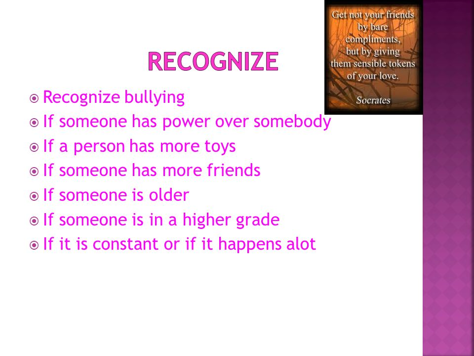 Recognize Recognize bullying If someone has power over somebody