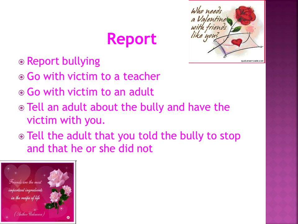 Report Report bullying Go with victim to a teacher