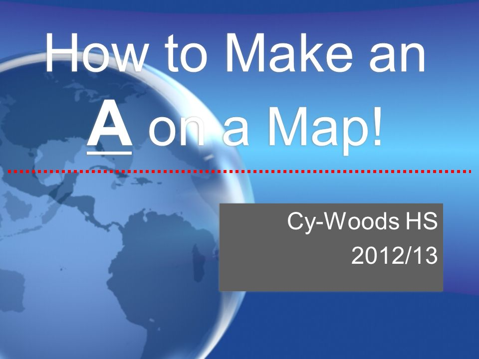 How to Make an A on a Map! Cy-Woods HS 2012/13