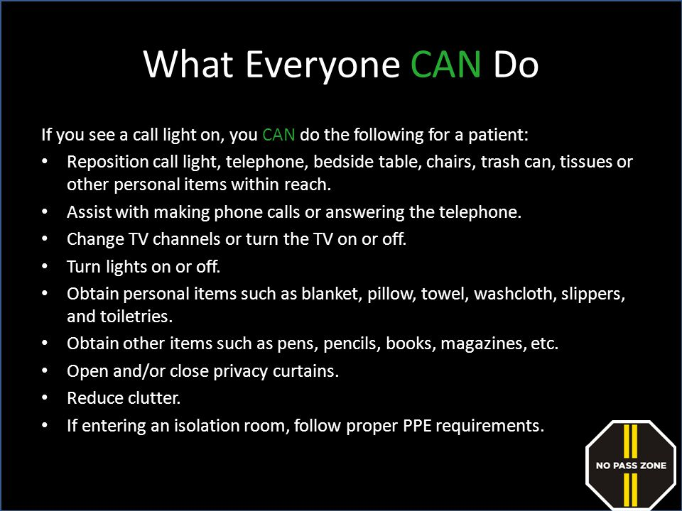 What Everyone CAN Do If you see a call light on, you CAN do the following for a patient:
