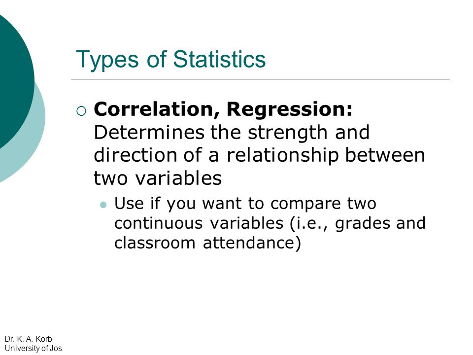 Types of Statistics Correlation, Regression: Determines the strength and direction of a relationship between two variables.