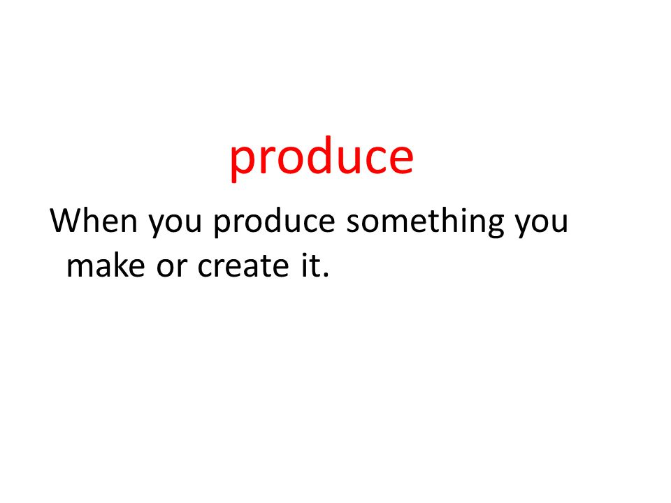 produce When you produce something you make or create it.