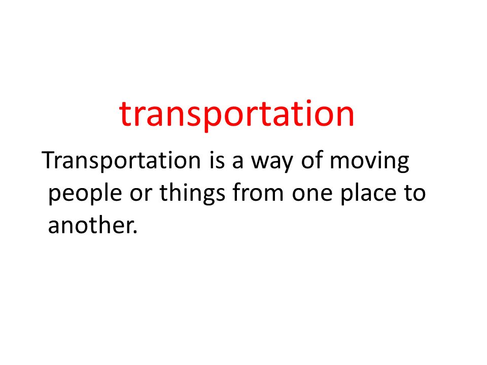 transportation Transportation is a way of moving people or things from one place to another.