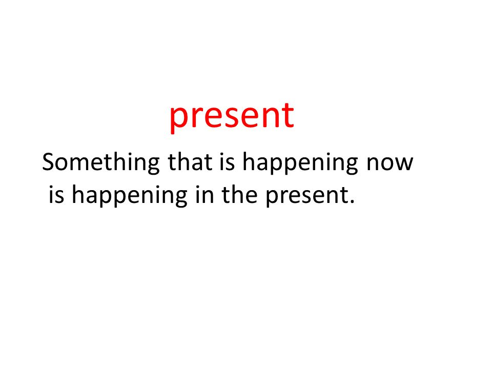 present Something that is happening now is happening in the present.