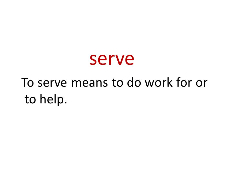 serve To serve means to do work for or to help.
