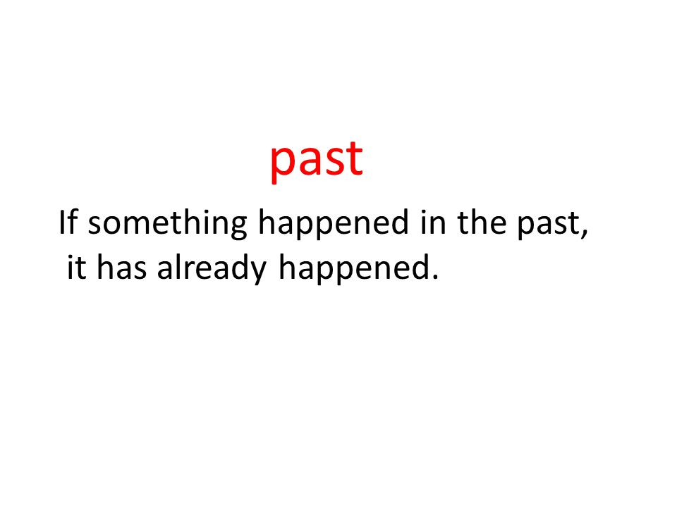 past If something happened in the past, it has already happened.