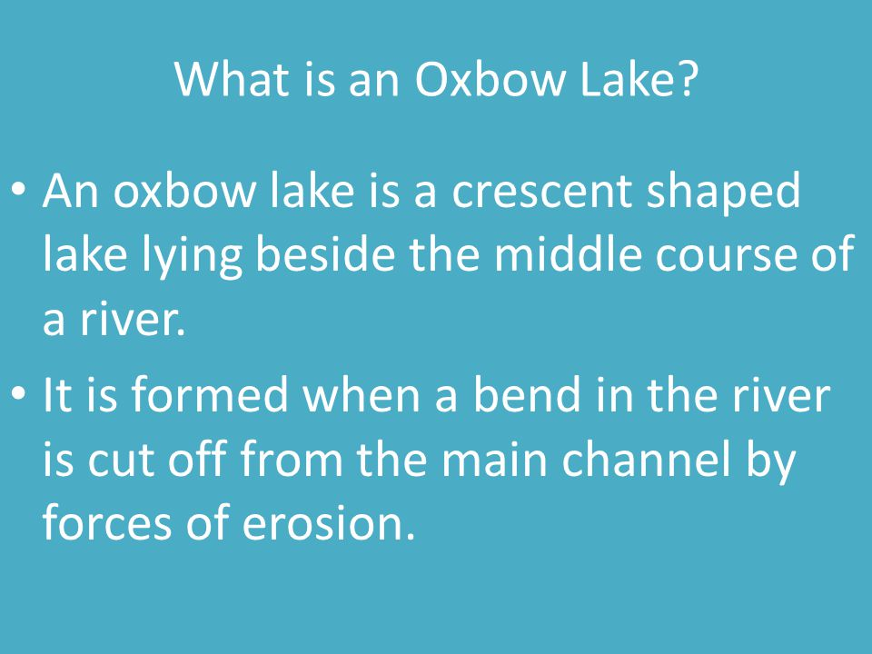 What is an Oxbow Lake An oxbow lake is a crescent shaped lake lying beside the middle course of a river.